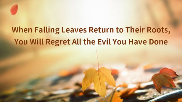 When Falling Leaves Return to Their Roots, You Will Regret All the Evil You Have Done