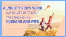 Almighty God's Work Has Caused Us to Walk the Same Path as Husband and Wife