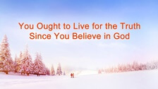 You Ought to Live for the Truth Since You Believe in God