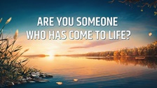 Are You Someone Who Has Come to Life?
