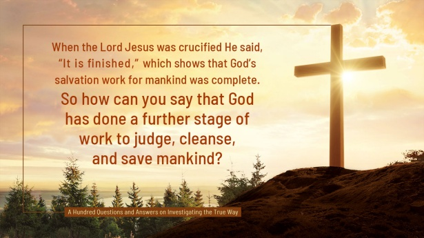 "26. When the Lord Jesus was crucified He said, ""It is finished,"" which shows that God's salvation work for mankind was complete. So how can you say that God has done a further stage of work to judge, cleanse, and save mankind?"