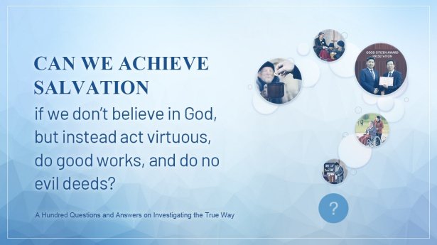 6. Can we achieve salvation if we don't believe in God, but instead act virtuous, do good works, and do no evil deeds?