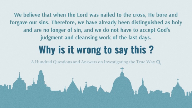 27. We believe that when the Lord was nailed to the cross, He bore and forgave our sins. Therefore, we have already been distinguished as holy and are no longer of sin, and we do not have to accept God's judgment and cleansing work of the last days. Why is it wrong to say this?