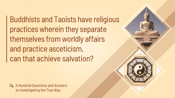 4. Buddhists and Taoists have religious practices wherein they separate themselves from worldly affairs and practice asceticism, can that achieve salvation?