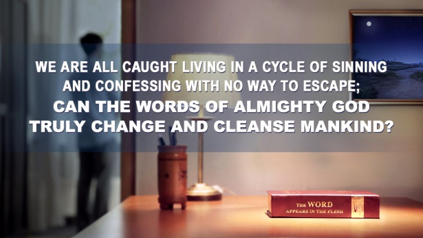 81. We are all caught living in a cycle of sinning and confessing with no way to escape; can the words of Almighty God truly change and cleanse mankind?