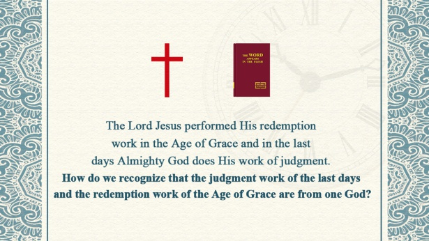 28. The Lord Jesus performed His redemption work in the Age of Grace and in the last days Almighty God does His work of judgment. How do we recognize that the judgment work of the last days and the redemption work of the Age of Grace are from one God?