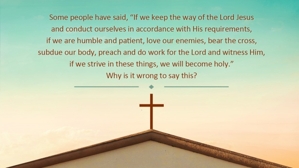 """18. Some people have said, """"If we keep the way of the Lord Jesus and conduct ourselves in accordance with His requirements, if we are humble and patient, love our enemies, bear the cross, subdue our body, preach and do work for the Lord and witness Him, if we strive in these things, we will become holy."""" Why is it wrong to say this?"""