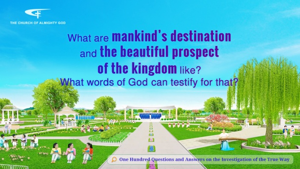 99. What exactly are mankind's destination and the beautiful scenes of the kingdom like? Which of God's words attest to this?