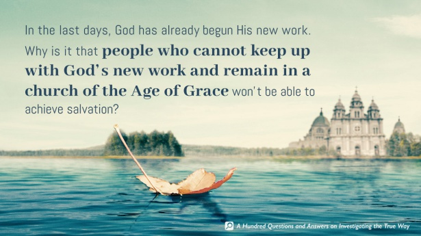 49. In the last days, God has already begun His new work. Why is it that people who cannot keep up with God's new work and remain in a church of the Age of Grace won't be able to achieve salvation?