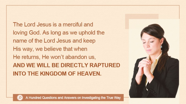 The Lord Jesus is a merciful and loving God. As long as we uphold the name of the Lord Jesus and keep His way, we believe that when He returns, He won't abandon us, and we will be directly raptured into the kingdom of heaven.