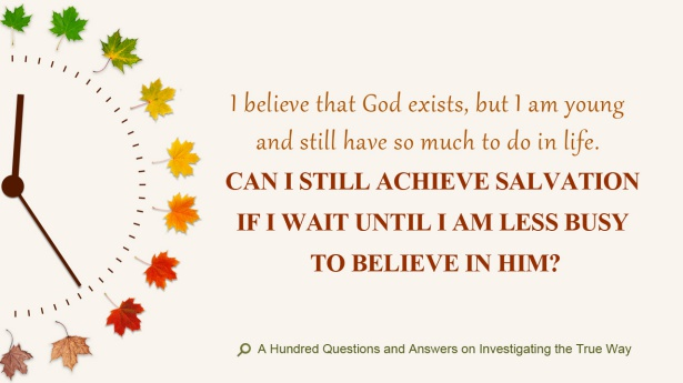 11. I believe that God exists, but I am young and still have so much to do in life. Can I still achieve salvation if I wait until I am less busy to believe in Him?