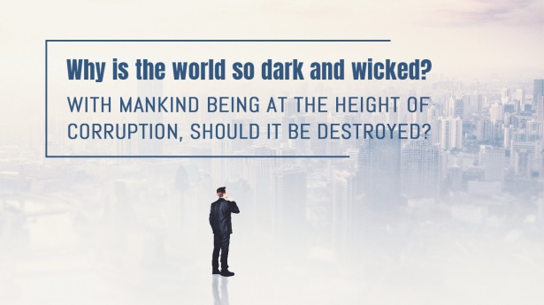 2. Why is the world so dark and wicked? With mankind being at the height of corruption, should it be destroyed?