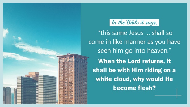 "34. In the Bible it says, ""this same Jesus … shall so come in like manner as you have seen him go into heaven."" When the Lord returns, it shall be with Him riding on a white cloud, why would He become flesh?"
